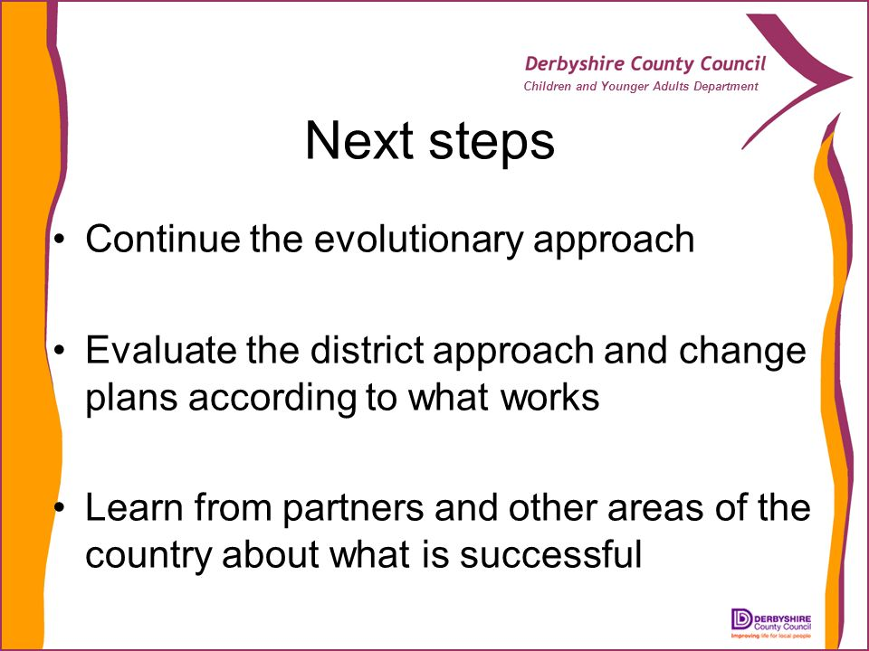Children and Younger Adults Department Next steps Continue the evolutionary approach Evaluate the district approach and change plans according to what works Learn from partners and other areas of the country about what is successful