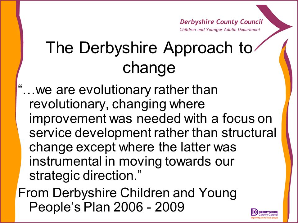 Children and Younger Adults Department The Derbyshire Approach to change …we are evolutionary rather than revolutionary, changing where improvement was needed with a focus on service development rather than structural change except where the latter was instrumental in moving towards our strategic direction.
