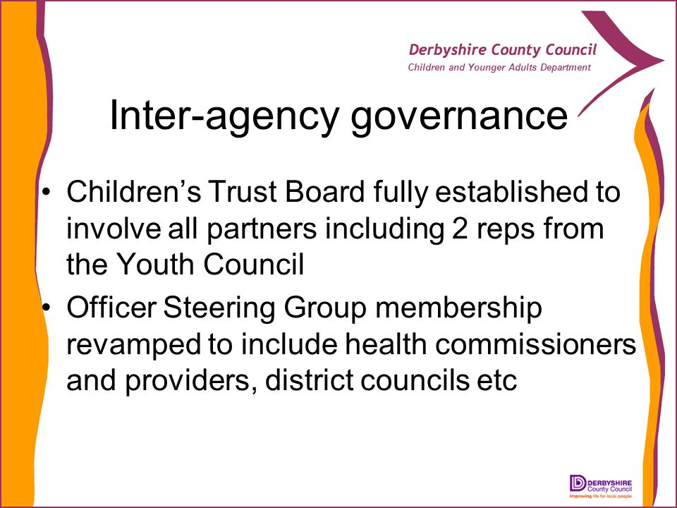 Children and Younger Adults Department Inter-agency governance Childrens Trust Board fully established to involve all partners including 2 reps from the Youth Council Officer Steering Group membership revamped to include health commissioners and providers, district councils etc