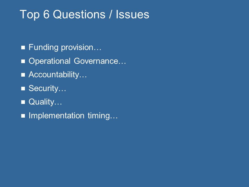 Top 6 Questions / Issues Funding provision… Operational Governance… Accountability… Security… Quality… Implementation timing…