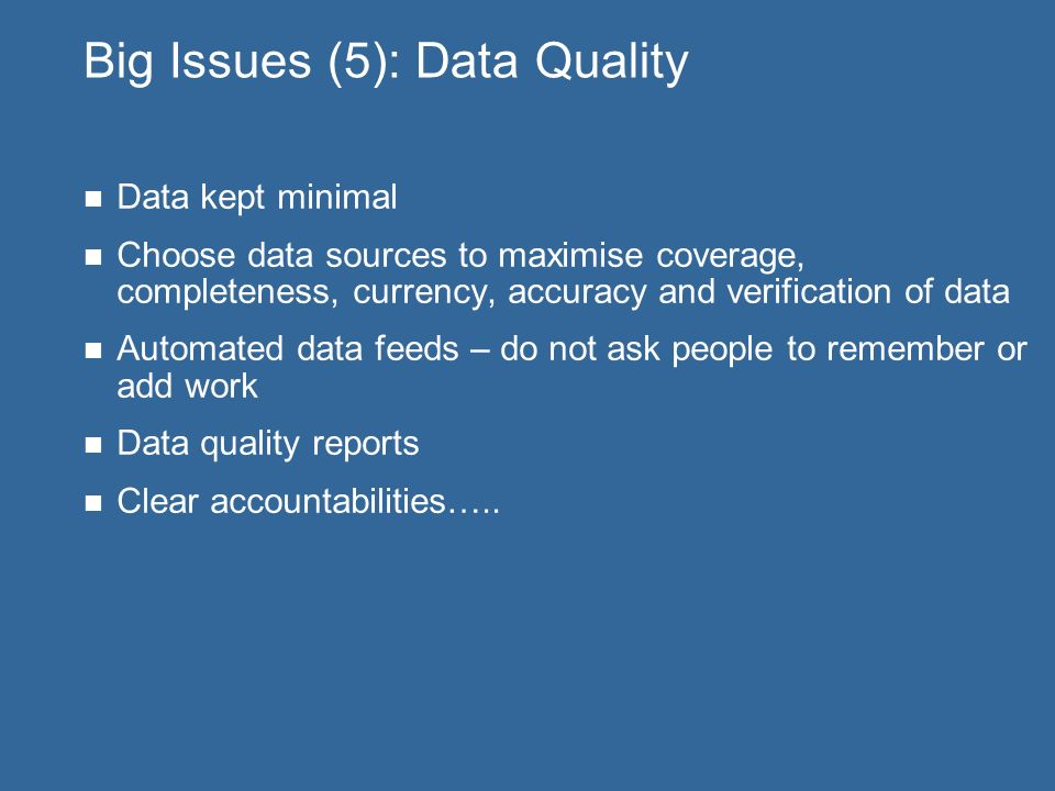 Big Issues (5): Data Quality Data kept minimal Choose data sources to maximise coverage, completeness, currency, accuracy and verification of data Automated data feeds – do not ask people to remember or add work Data quality reports Clear accountabilities…..