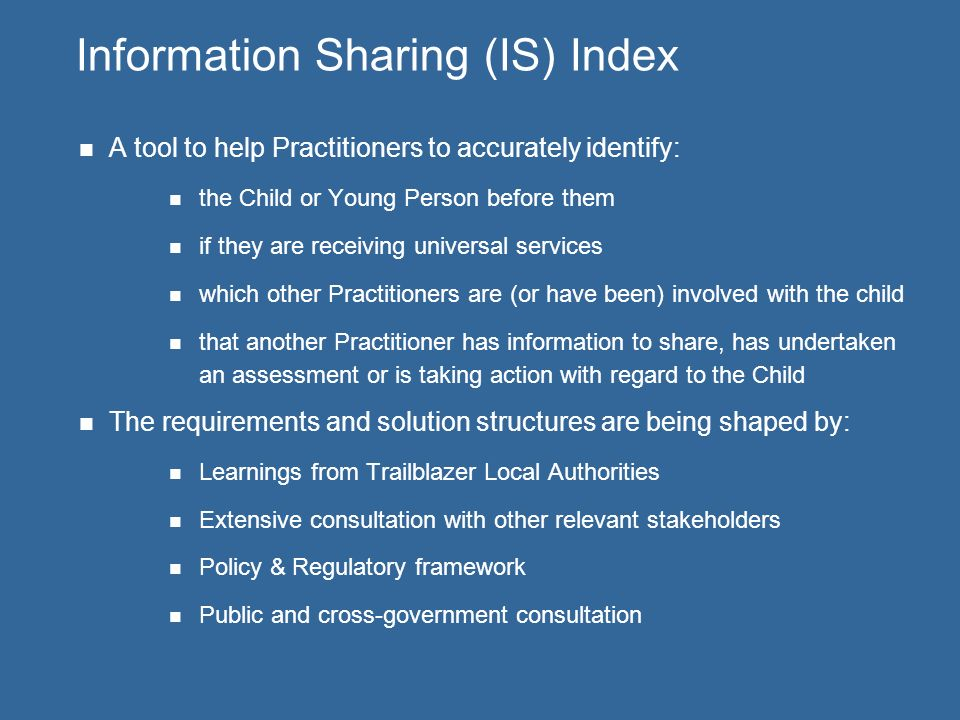 Information Sharing (IS) Index A tool to help Practitioners to accurately identify: the Child or Young Person before them if they are receiving universal services which other Practitioners are (or have been) involved with the child that another Practitioner has information to share, has undertaken an assessment or is taking action with regard to the Child The requirements and solution structures are being shaped by: Learnings from Trailblazer Local Authorities Extensive consultation with other relevant stakeholders Policy & Regulatory framework Public and cross-government consultation