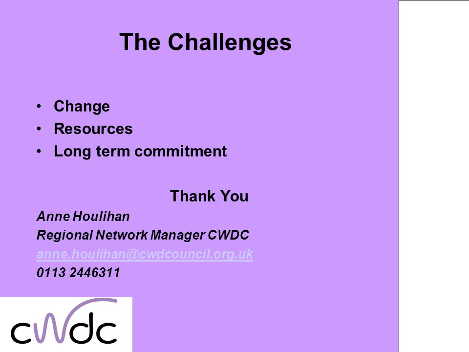 The Challenges Change Resources Long term commitment Thank You Anne Houlihan Regional Network Manager CWDC