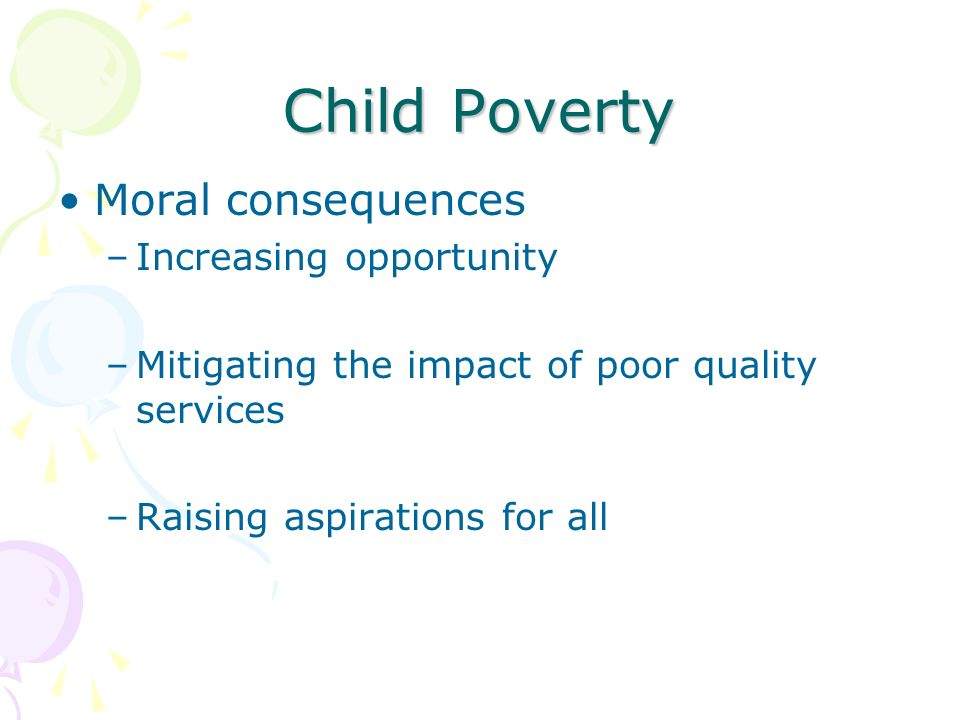 Child Poverty Moral consequences –Increasing opportunity –Mitigating the impact of poor quality services –Raising aspirations for all