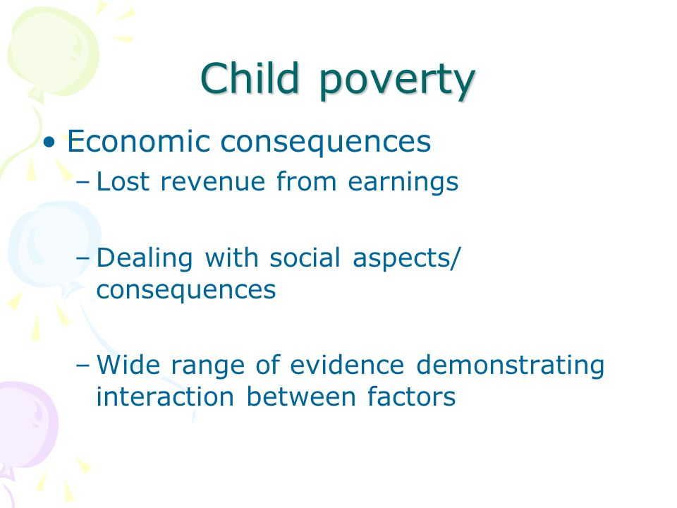 Child poverty Economic consequences –Lost revenue from earnings –Dealing with social aspects/ consequences –Wide range of evidence demonstrating interaction between factors