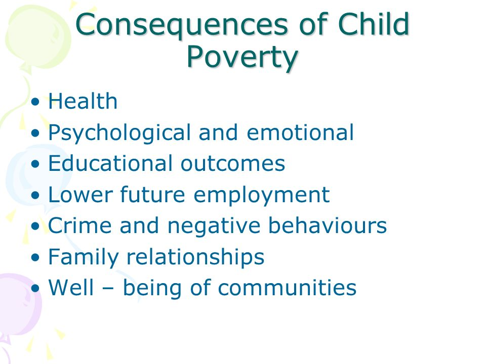 Consequences of Child Poverty Health Psychological and emotional Educational outcomes Lower future employment Crime and negative behaviours Family relationships Well – being of communities