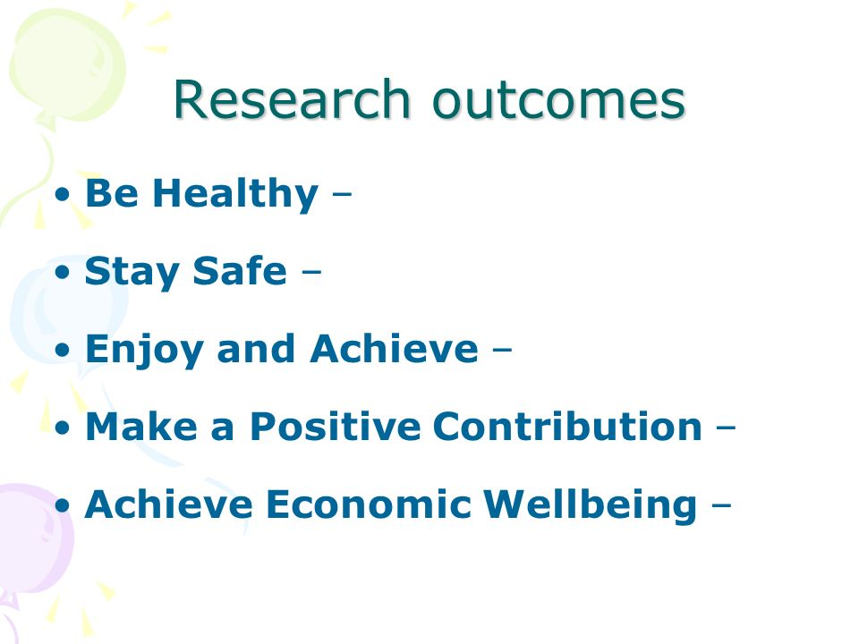 Research outcomes Be Healthy – Stay Safe – Enjoy and Achieve – Make a Positive Contribution – Achieve Economic Wellbeing –