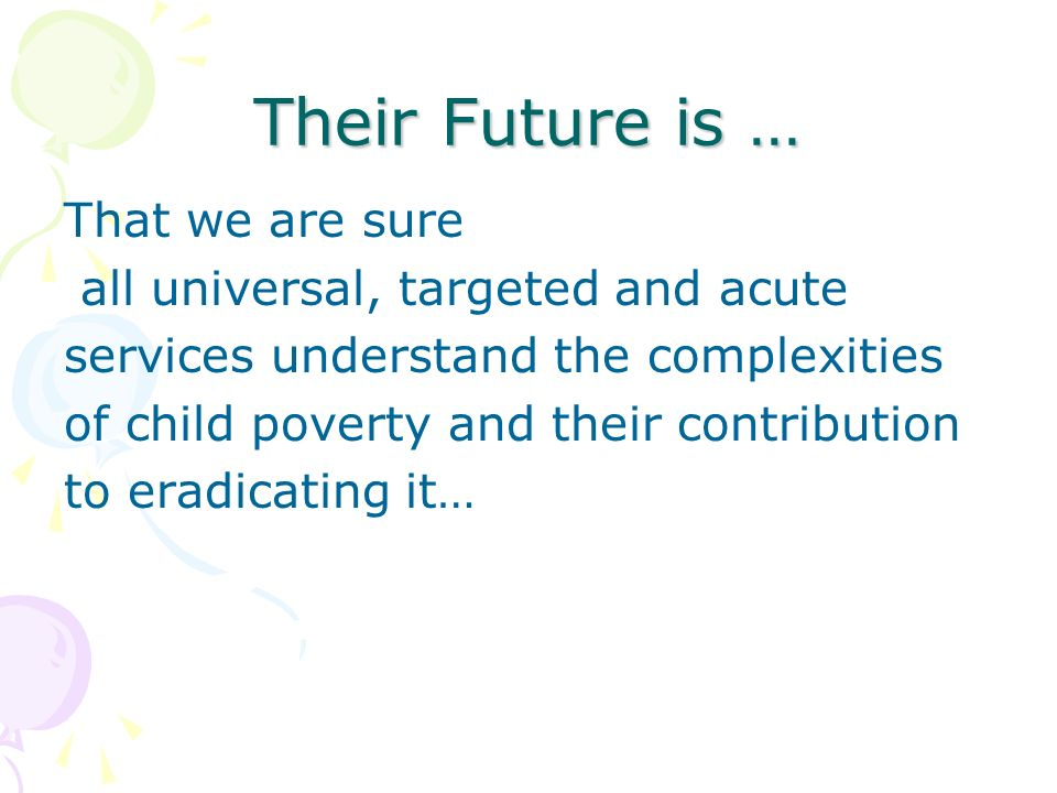 Their Future is … That we are sure all universal, targeted and acute services understand the complexities of child poverty and their contribution to eradicating it…