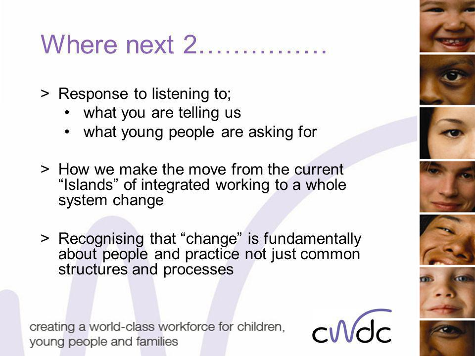 Where next 2…………… >Response to listening to; what you are telling us what young people are asking for >How we make the move from the current Islands of integrated working to a whole system change >Recognising that change is fundamentally about people and practice not just common structures and processes