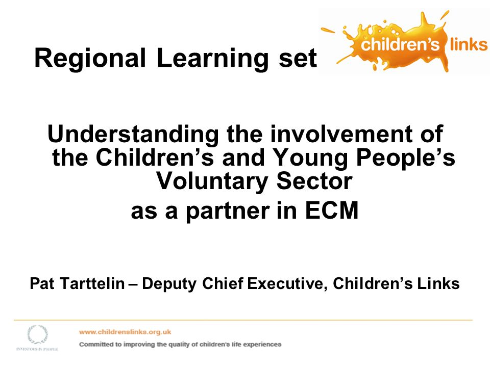 Regional Learning set Understanding the involvement of the Childrens and Young Peoples Voluntary Sector as a partner in ECM Pat Tarttelin – Deputy Chief Executive, Childrens Links