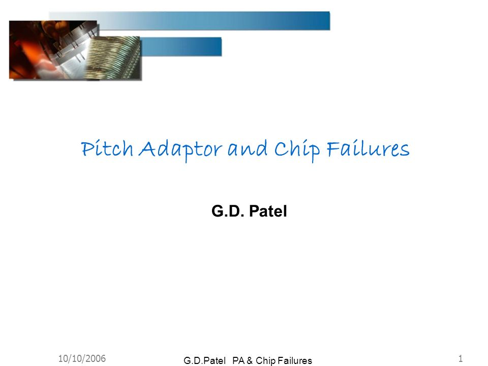 10/10/20061 G.D.Patel PA & Chip Failures G.D. Patel Pitch Adaptor and Chip Failures