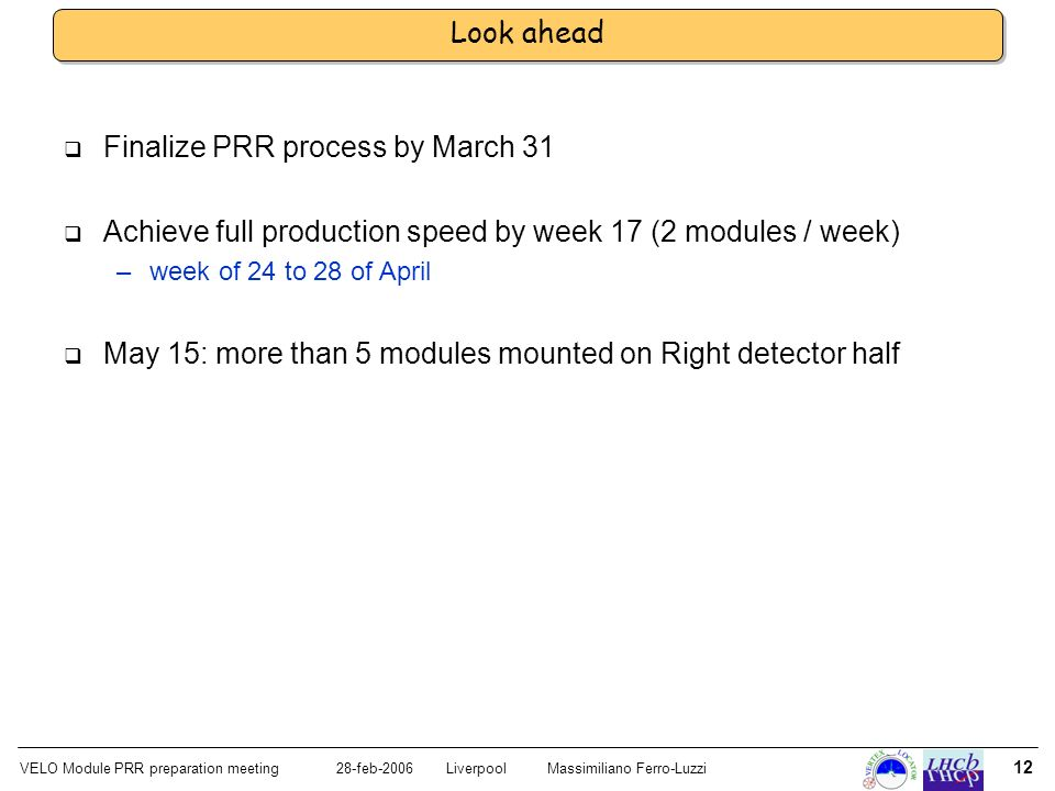 VELO Module PRR preparation meeting28-feb-2006 LiverpoolMassimiliano Ferro-Luzzi 12 Look ahead Finalize PRR process by March 31 Achieve full production speed by week 17 (2 modules / week) –week of 24 to 28 of April May 15: more than 5 modules mounted on Right detector half