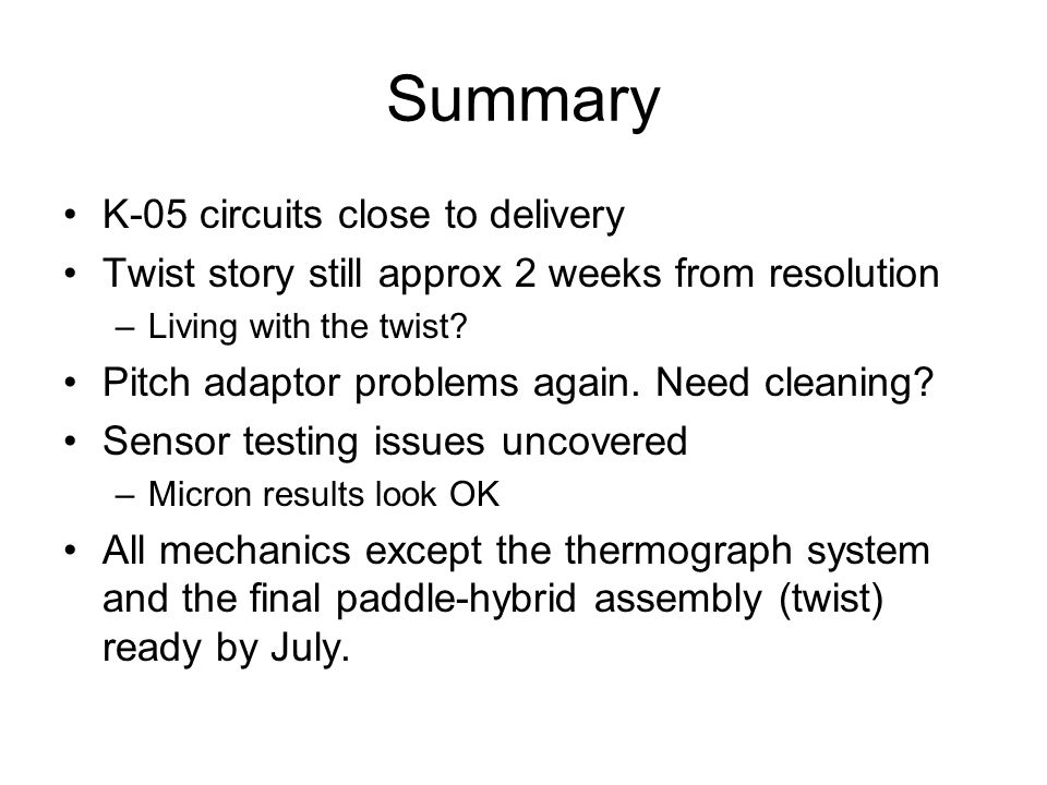 Summary K-05 circuits close to delivery Twist story still approx 2 weeks from resolution –Living with the twist.