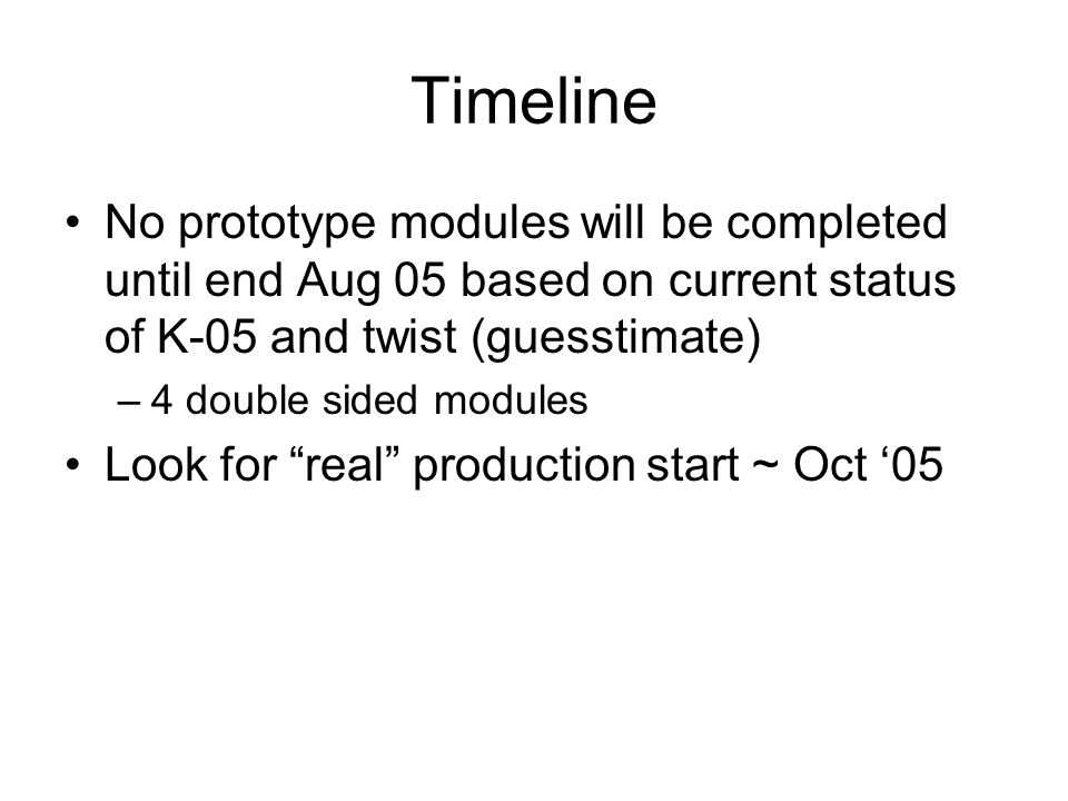 Timeline No prototype modules will be completed until end Aug 05 based on current status of K-05 and twist (guesstimate) –4 double sided modules Look for real production start ~ Oct 05