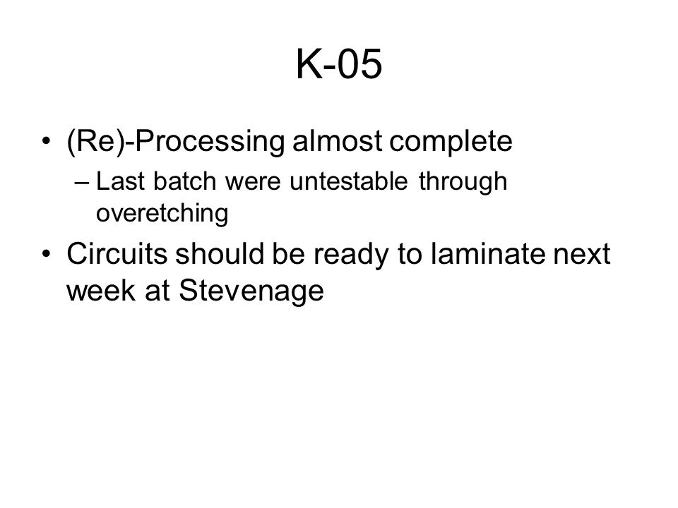 K-05 (Re)-Processing almost complete –Last batch were untestable through overetching Circuits should be ready to laminate next week at Stevenage