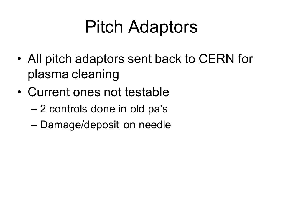 Pitch Adaptors All pitch adaptors sent back to CERN for plasma cleaning Current ones not testable –2 controls done in old pas –Damage/deposit on needle