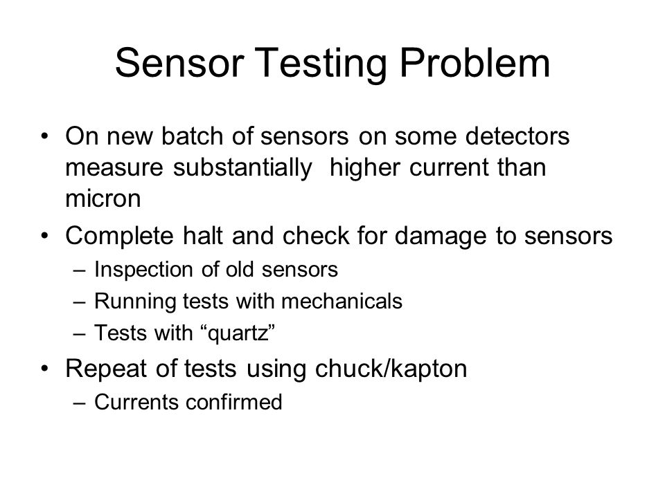 Sensor Testing Problem On new batch of sensors on some detectors measure substantially higher current than micron Complete halt and check for damage to sensors –Inspection of old sensors –Running tests with mechanicals –Tests with quartz Repeat of tests using chuck/kapton –Currents confirmed