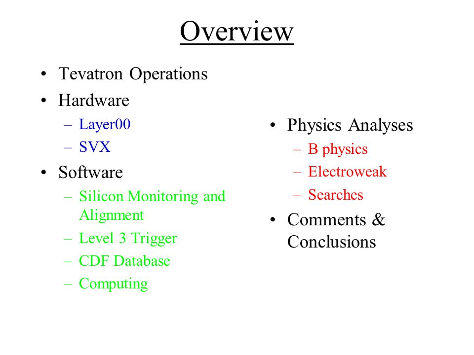 Overview Tevatron Operations Hardware –Layer00 –SVX Software –Silicon Monitoring and Alignment –Level 3 Trigger –CDF Database –Computing Physics Analyses –B physics –Electroweak –Searches Comments & Conclusions