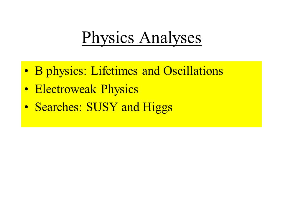 Physics Analyses B physics: Lifetimes and Oscillations Electroweak Physics Searches: SUSY and Higgs