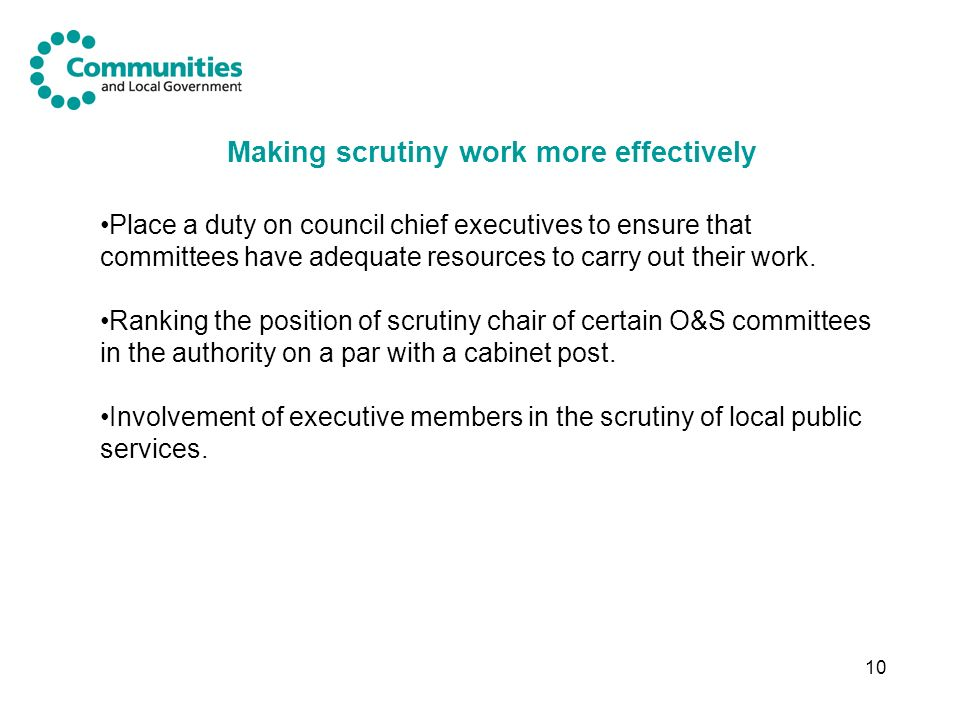 10 Making scrutiny work more effectively Place a duty on council chief executives to ensure that committees have adequate resources to carry out their work.