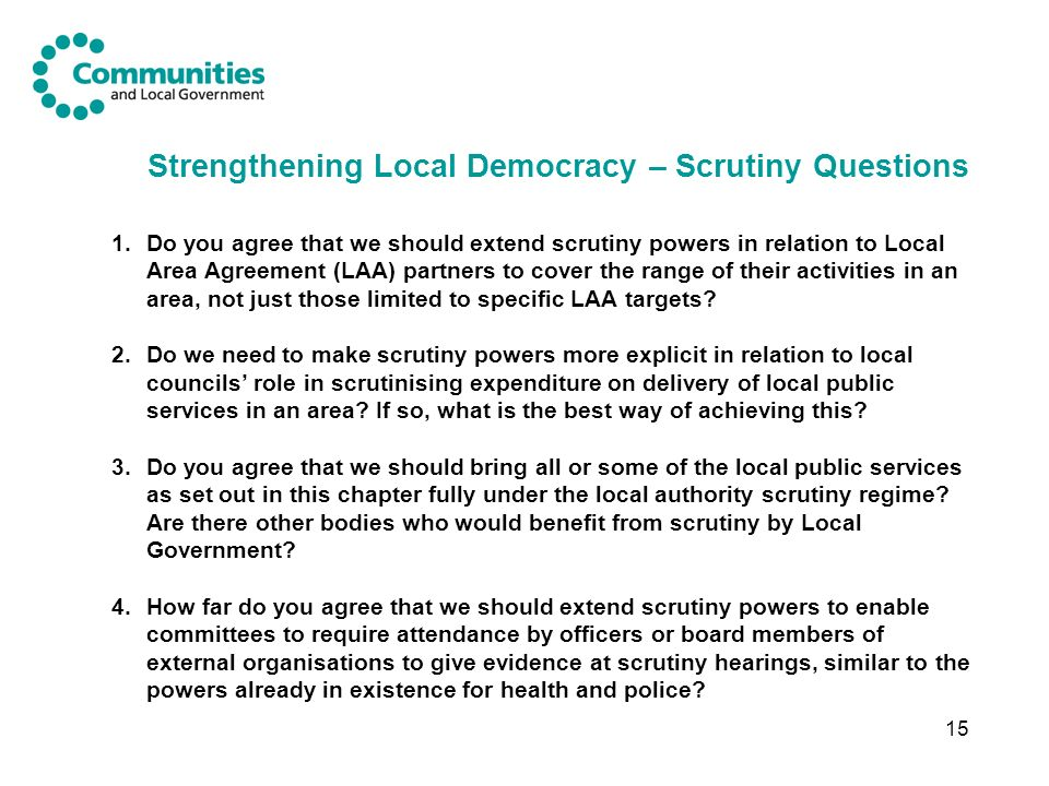 15 Strengthening Local Democracy – Scrutiny Questions 1.Do you agree that we should extend scrutiny powers in relation to Local Area Agreement (LAA) partners to cover the range of their activities in an area, not just those limited to specific LAA targets.