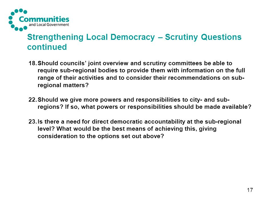 17 Strengthening Local Democracy – Scrutiny Questions continued 18.Should councils joint overview and scrutiny committees be able to require sub-regional bodies to provide them with information on the full range of their activities and to consider their recommendations on sub- regional matters.
