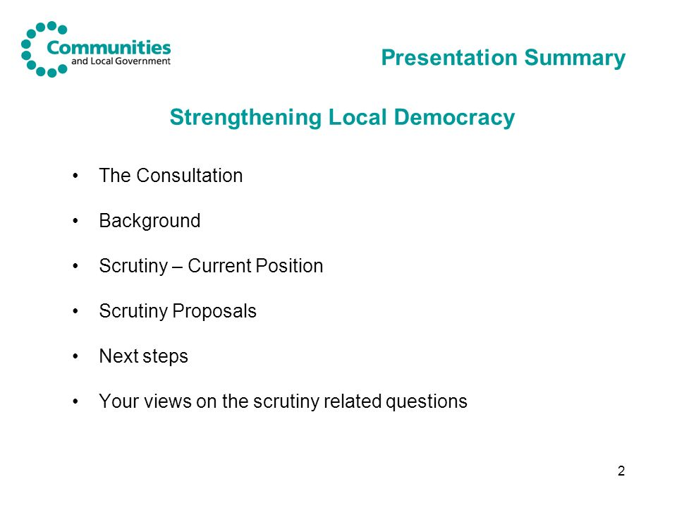 2 Presentation Summary The Consultation Background Scrutiny – Current Position Scrutiny Proposals Next steps Your views on the scrutiny related questions Strengthening Local Democracy