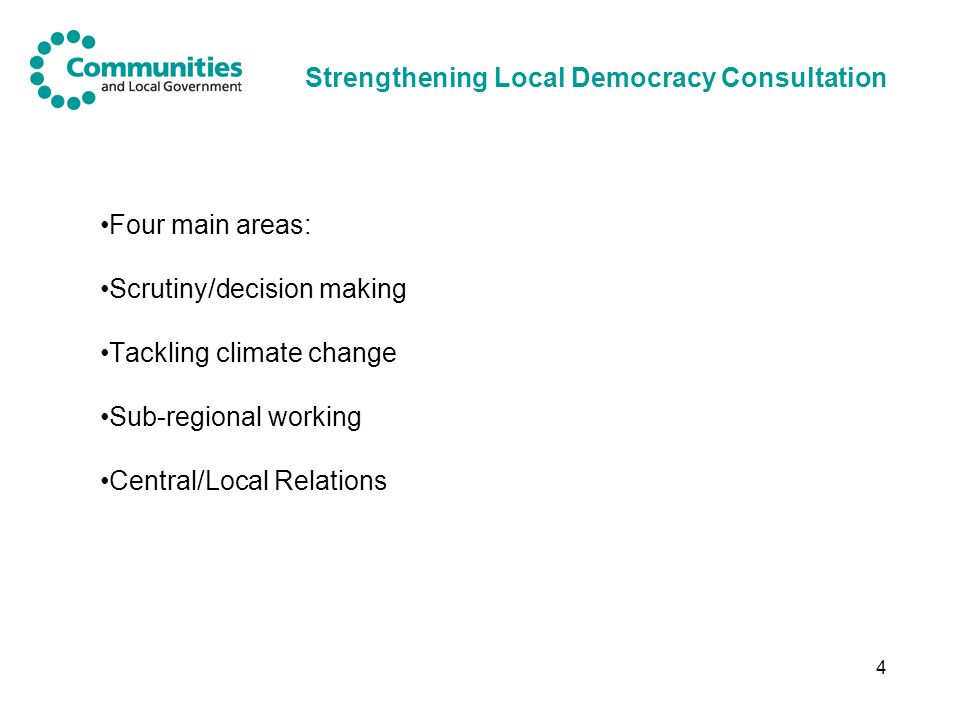 4 Strengthening Local Democracy Consultation Four main areas: Scrutiny/decision making Tackling climate change Sub-regional working Central/Local Relations