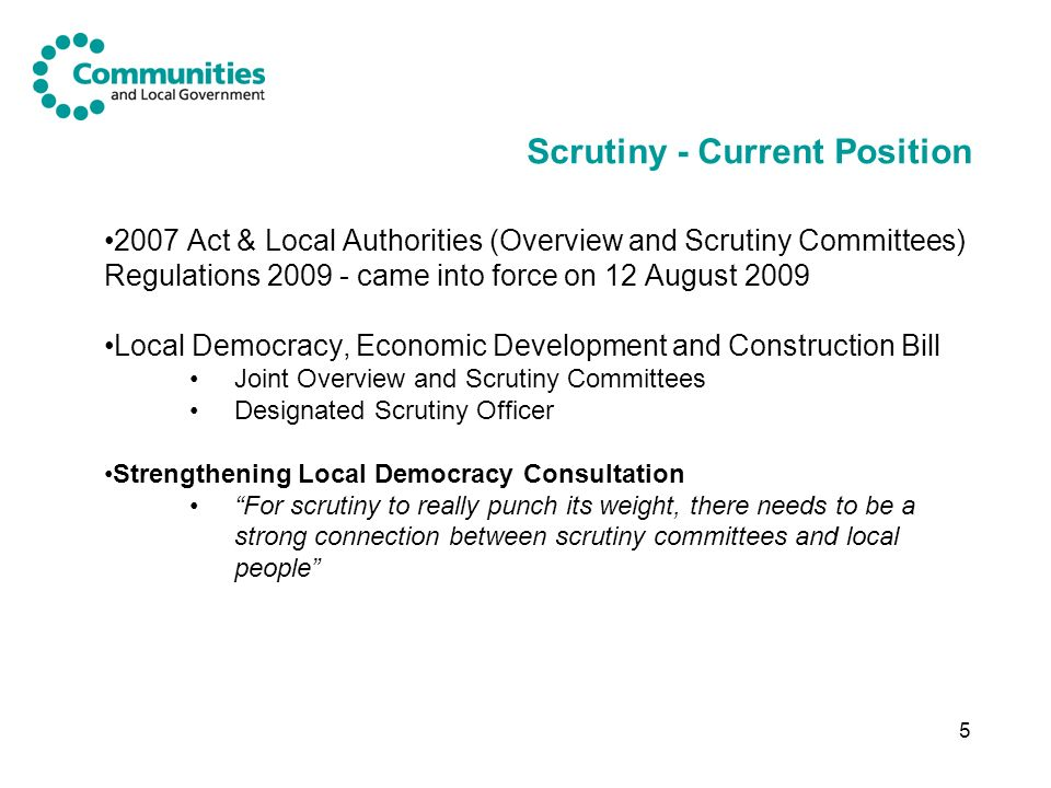 5 Scrutiny - Current Position 2007 Act & Local Authorities (Overview and Scrutiny Committees) Regulations came into force on 12 August 2009 Local Democracy, Economic Development and Construction Bill Joint Overview and Scrutiny Committees Designated Scrutiny Officer Strengthening Local Democracy Consultation For scrutiny to really punch its weight, there needs to be a strong connection between scrutiny committees and local people