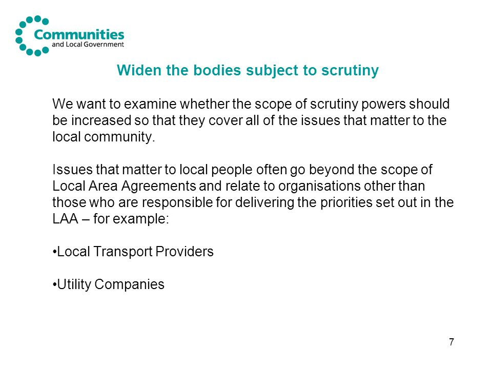 7 Widen the bodies subject to scrutiny We want to examine whether the scope of scrutiny powers should be increased so that they cover all of the issues that matter to the local community.