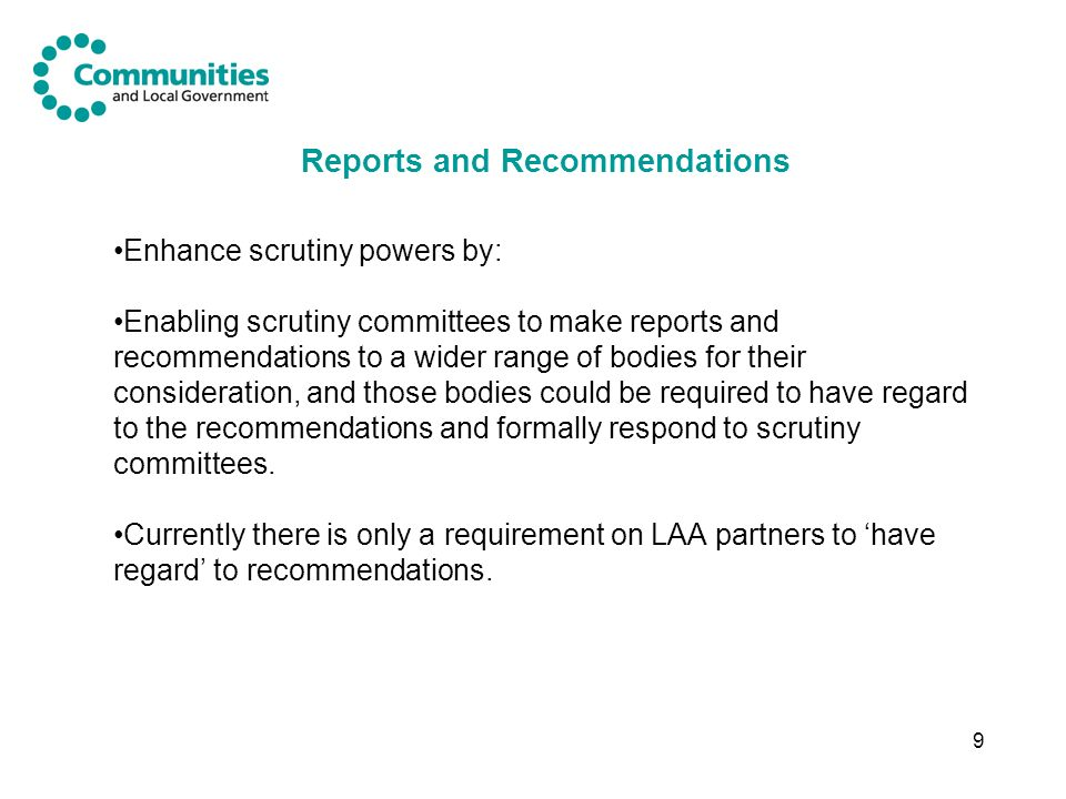 9 Reports and Recommendations Enhance scrutiny powers by: Enabling scrutiny committees to make reports and recommendations to a wider range of bodies for their consideration, and those bodies could be required to have regard to the recommendations and formally respond to scrutiny committees.