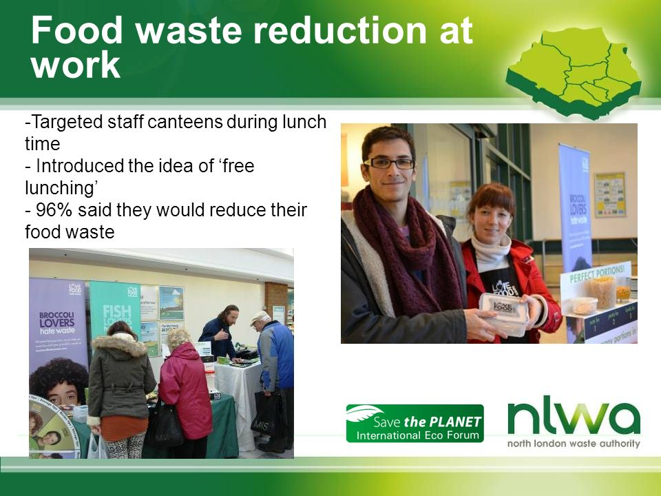 Food waste reduction at work -Targeted staff canteens during lunch time - Introduced the idea of free lunching - 96% said they would reduce their food waste