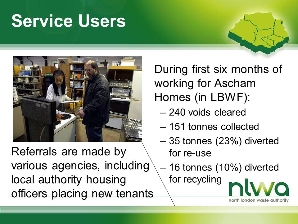 Service Users During first six months of working for Ascham Homes (in LBWF): –240 voids cleared –151 tonnes collected –35 tonnes (23%) diverted for re-use –16 tonnes (10%) diverted for recycling Referrals are made by various agencies, including local authority housing officers placing new tenants