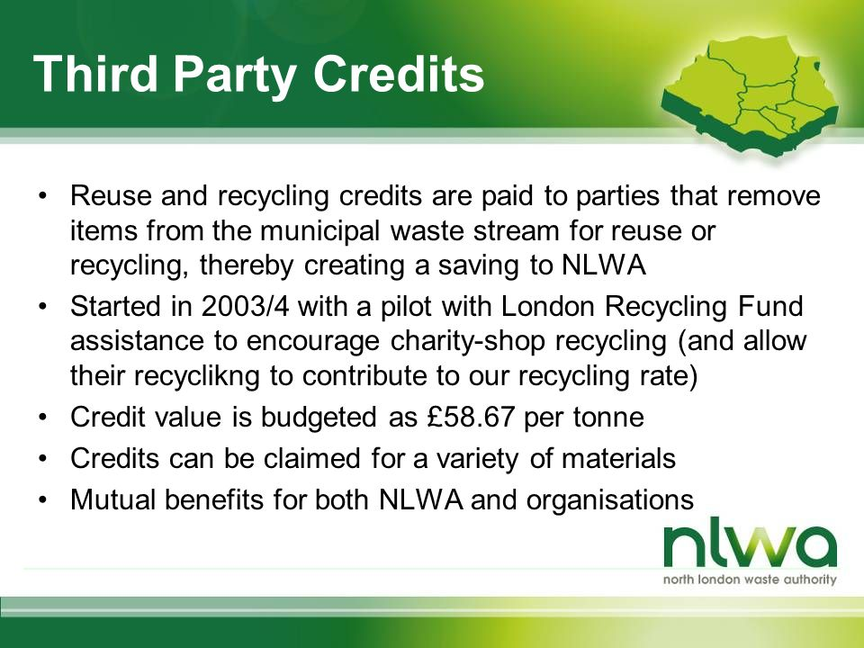 Third Party Credits Reuse and recycling credits are paid to parties that remove items from the municipal waste stream for reuse or recycling, thereby creating a saving to NLWA Started in 2003/4 with a pilot with London Recycling Fund assistance to encourage charity-shop recycling (and allow their recyclikng to contribute to our recycling rate) Credit value is budgeted as £58.67 per tonne Credits can be claimed for a variety of materials Mutual benefits for both NLWA and organisations