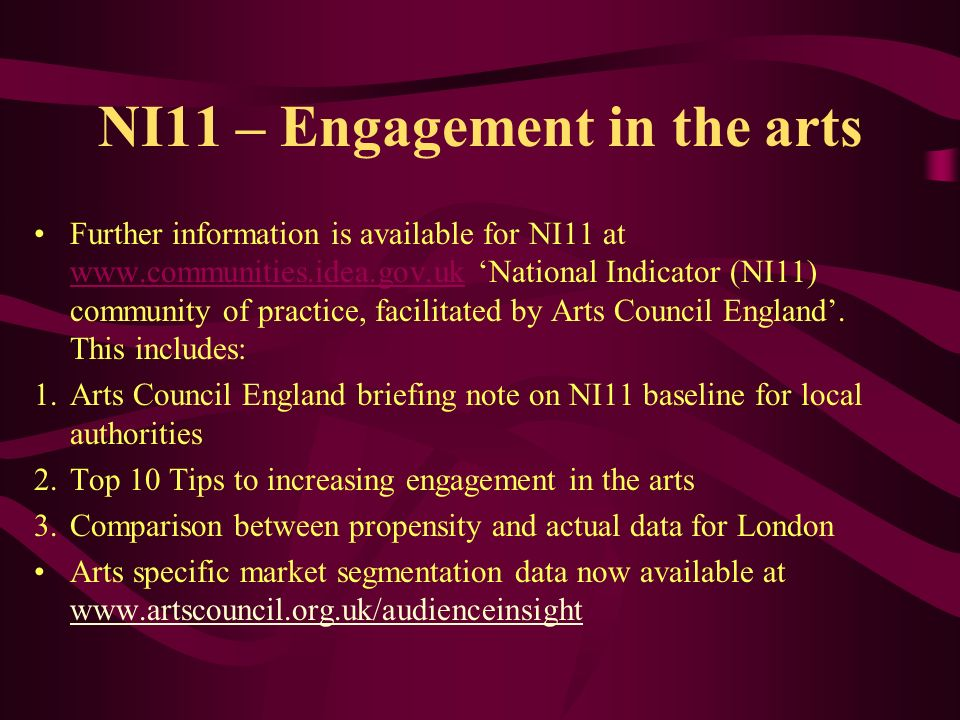 NI11 – Engagement in the arts Further information is available for NI11 at www.communities.idea.gov.uk National Indicator (NI11) community of practice, facilitated by Arts Council England.