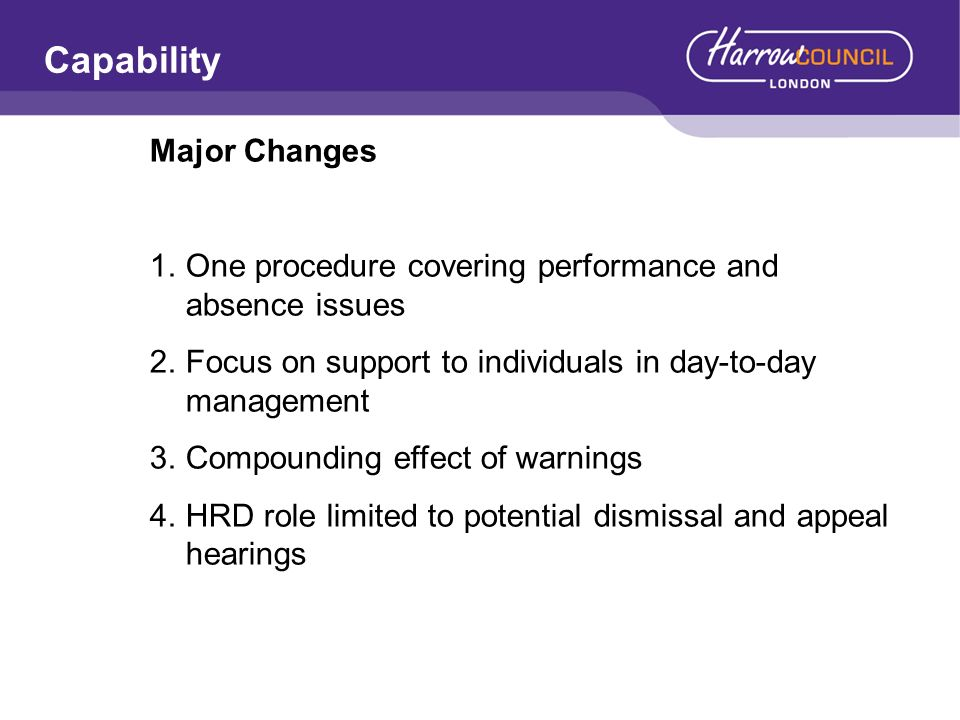 Capability Major Changes 1.One procedure covering performance and absence issues 2.Focus on support to individuals in day-to-day management 3.Compounding effect of warnings 4.HRD role limited to potential dismissal and appeal hearings