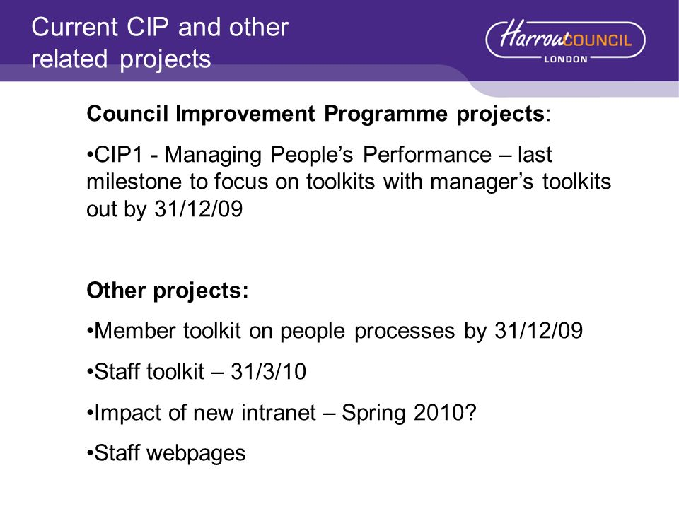 Current CIP and other related projects Council Improvement Programme projects: CIP1 - Managing Peoples Performance – last milestone to focus on toolkits with managers toolkits out by 31/12/09 Other projects: Member toolkit on people processes by 31/12/09 Staff toolkit – 31/3/10 Impact of new intranet – Spring 2010.