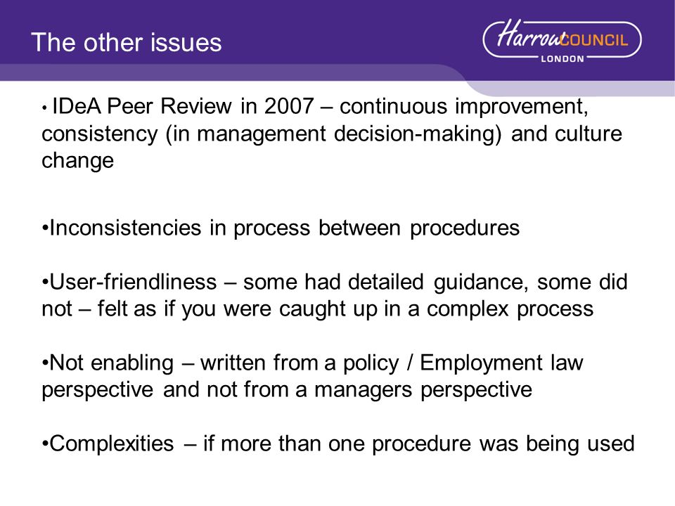The other issues IDeA Peer Review in 2007 – continuous improvement, consistency (in management decision-making) and culture change Inconsistencies in process between procedures User-friendliness – some had detailed guidance, some did not – felt as if you were caught up in a complex process Not enabling – written from a policy / Employment law perspective and not from a managers perspective Complexities – if more than one procedure was being used