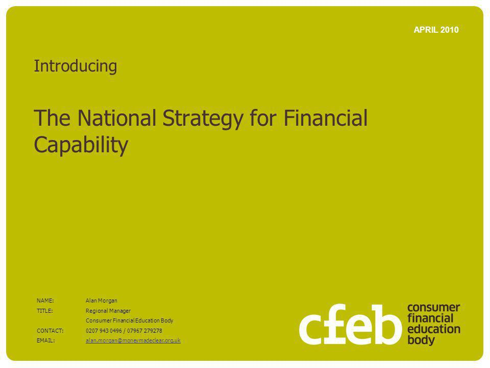 Introducing The National Strategy for Financial Capability APRIL 2010 NAME:Alan Morgan TITLE: Regional Manager Consumer Financial Education Body CONTACT:0207 943 0496 / 07967 279278 EMAIL: alan.morgan@moneymadeclear.org.uk