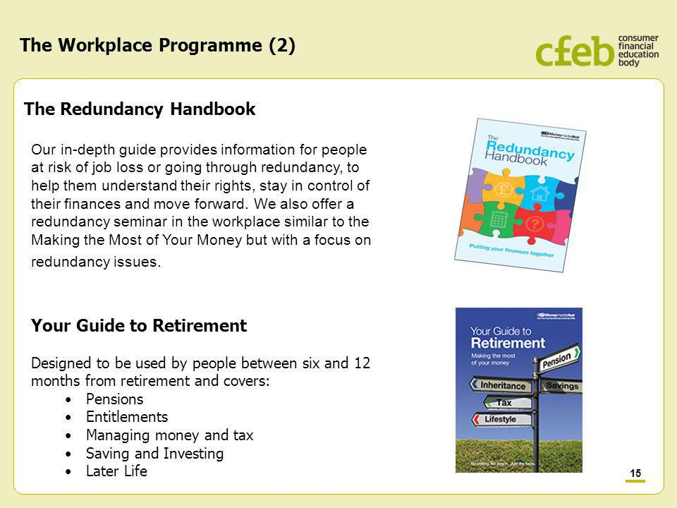 15 The Workplace Programme (2) The Redundancy Handbook Our in-depth guide provides information for people at risk of job loss or going through redundancy, to help them understand their rights, stay in control of their finances and move forward.