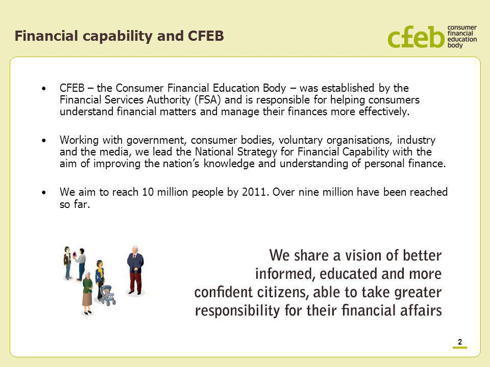 2 Financial capability and CFEB CFEB – the Consumer Financial Education Body – was established by the Financial Services Authority (FSA) and is responsible for helping consumers understand financial matters and manage their finances more effectively.