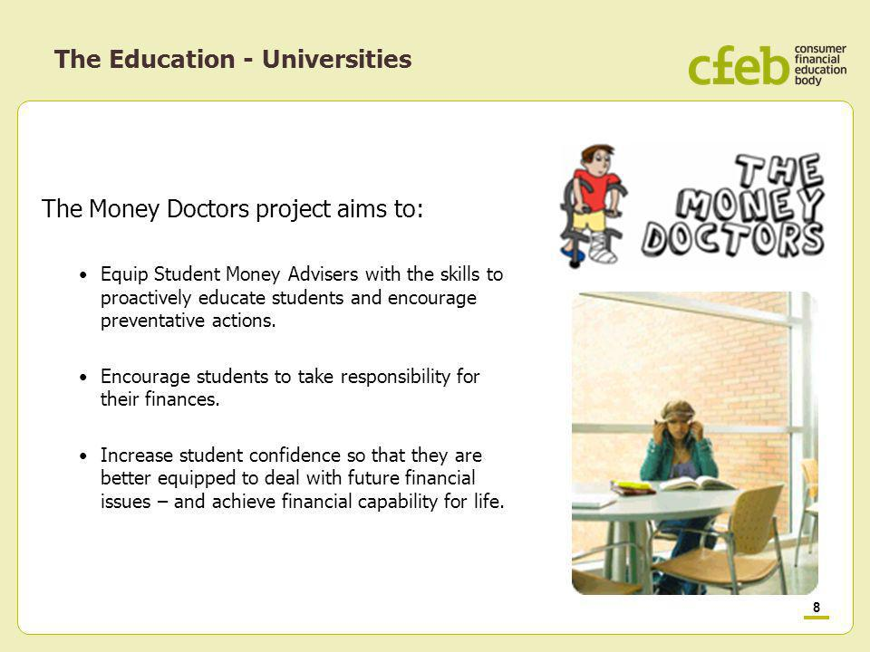 8 The Money Doctors project aims to: Equip Student Money Advisers with the skills to proactively educate students and encourage preventative actions.