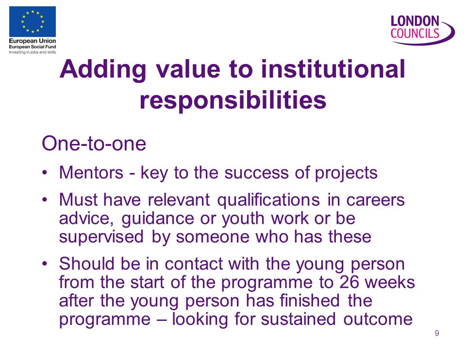 9 Adding value to institutional responsibilities One-to-one Mentors - key to the success of projects Must have relevant qualifications in careers advice, guidance or youth work or be supervised by someone who has these Should be in contact with the young person from the start of the programme to 26 weeks after the young person has finished the programme – looking for sustained outcome