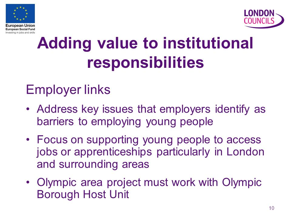 10 Adding value to institutional responsibilities Employer links Address key issues that employers identify as barriers to employing young people Focus on supporting young people to access jobs or apprenticeships particularly in London and surrounding areas Olympic area project must work with Olympic Borough Host Unit