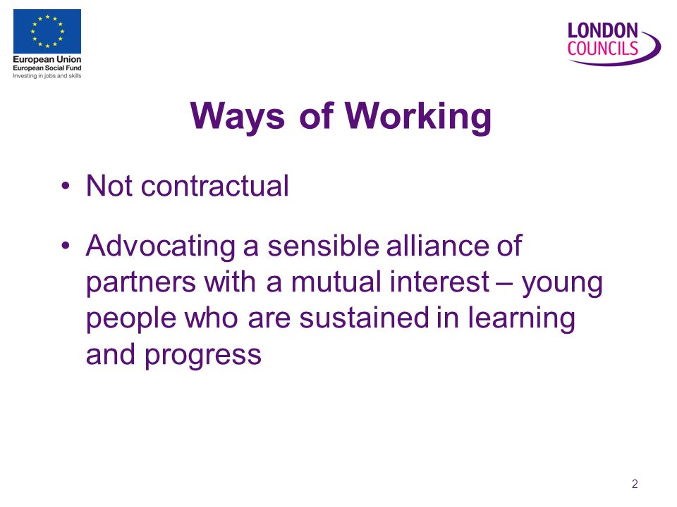 2 Ways of Working Not contractual Advocating a sensible alliance of partners with a mutual interest – young people who are sustained in learning and progress