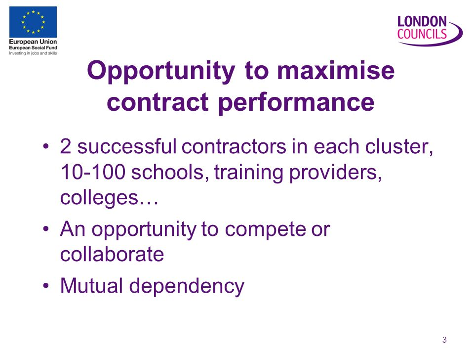 3 Opportunity to maximise contract performance 2 successful contractors in each cluster, schools, training providers, colleges… An opportunity to compete or collaborate Mutual dependency