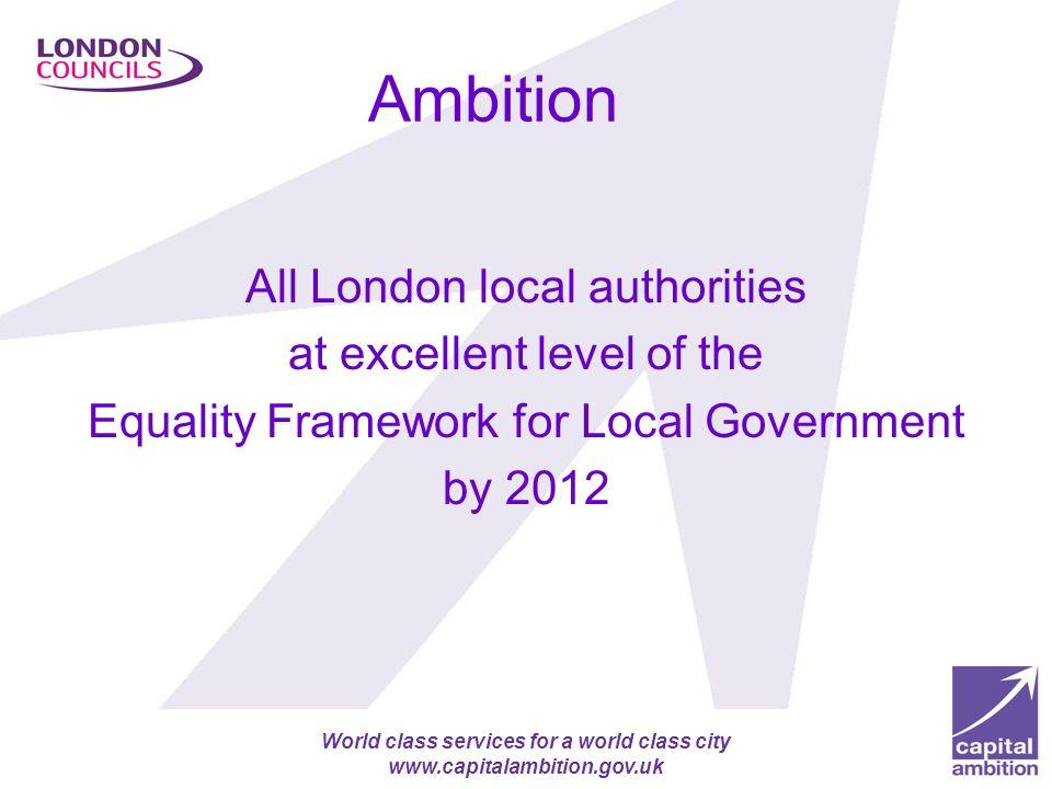 Apprenticeship target for London authorities (2000 more by 2012) World class services for a world class city www.capitalambition.gov.uk Ambition All London local authorities at excellent level of the Equality Framework for Local Government by 2012
