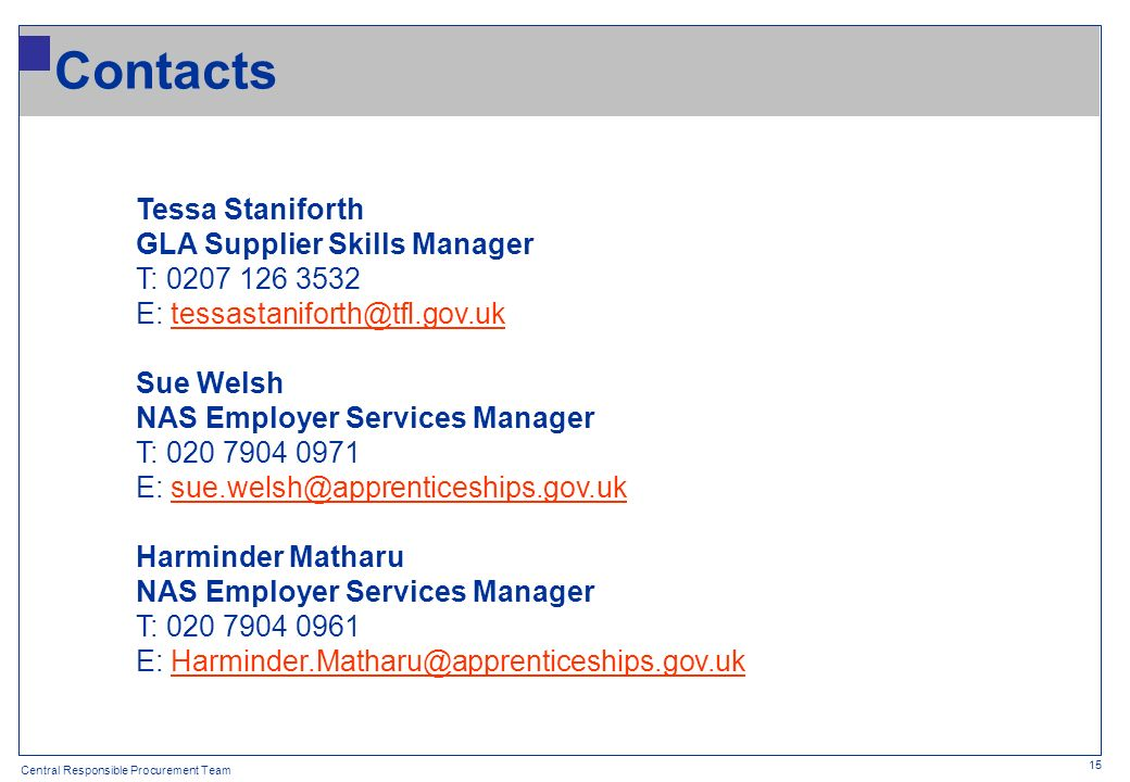 Central Responsible Procurement Team 15 Tessa Staniforth GLA Supplier Skills Manager T: 0207 126 3532 E: tessastaniforth@tfl.gov.uktessastaniforth@tfl.gov.uk Sue Welsh NAS Employer Services Manager T: 020 7904 0971 E: sue.welsh@apprenticeships.gov.uksue.welsh@apprenticeships.gov.uk Harminder Matharu NAS Employer Services Manager T: 020 7904 0961 E: Harminder.Matharu@apprenticeships.gov.ukHarminder.Matharu@apprenticeships.gov.uk Contacts