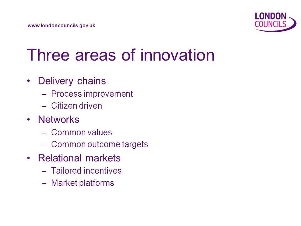 www.londoncouncils.gov.uk Three areas of innovation Delivery chains –Process improvement –Citizen driven Networks –Common values –Common outcome targets Relational markets –Tailored incentives –Market platforms