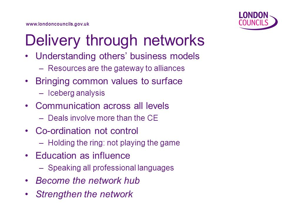 www.londoncouncils.gov.uk Delivery through networks Understanding others business models –Resources are the gateway to alliances Bringing common values to surface –Iceberg analysis Communication across all levels –Deals involve more than the CE Co-ordination not control –Holding the ring: not playing the game Education as influence –Speaking all professional languages Become the network hub Strengthen the network Reviving the vocation of public service